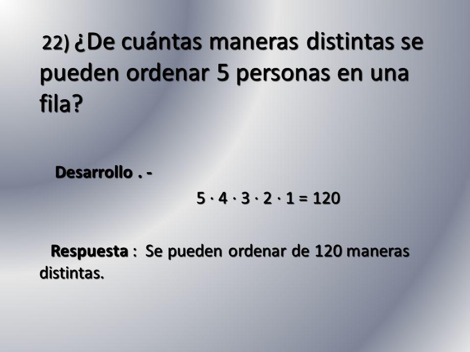 22) ¿De cuántas maneras distintas se pueden ordenar 5 personas en una fila? 22) ¿De cuántas maneras distintas se pueden ordenar 5 personas en una fila