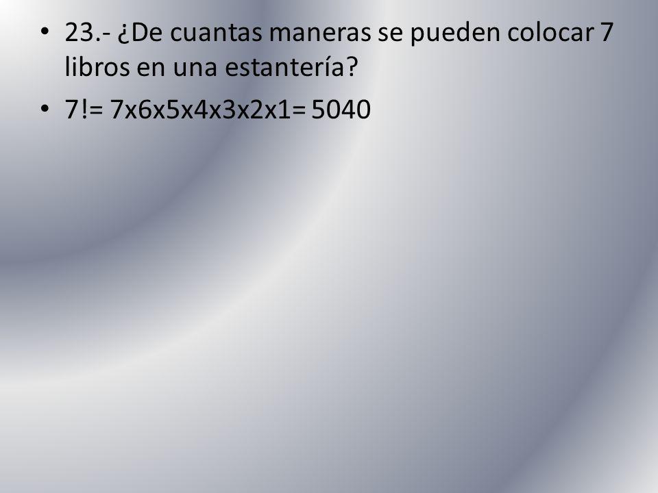 23.- ¿De cuantas maneras se pueden colocar 7 libros en una estantería? 7!= 7x6x5x4x3x2x1= 5040