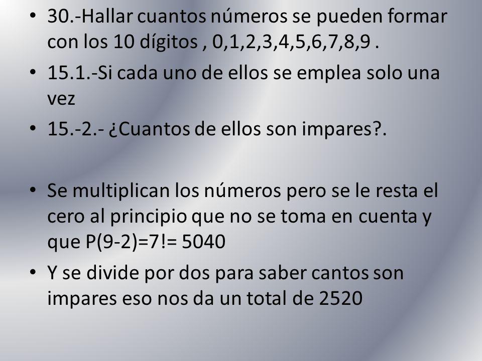 30.-Hallar cuantos números se pueden formar con los 10 dígitos, 0,1,2,3,4,5,6,7,8,9. 15.1.-Si cada uno de ellos se emplea solo una vez 15.-2.- ¿Cuanto