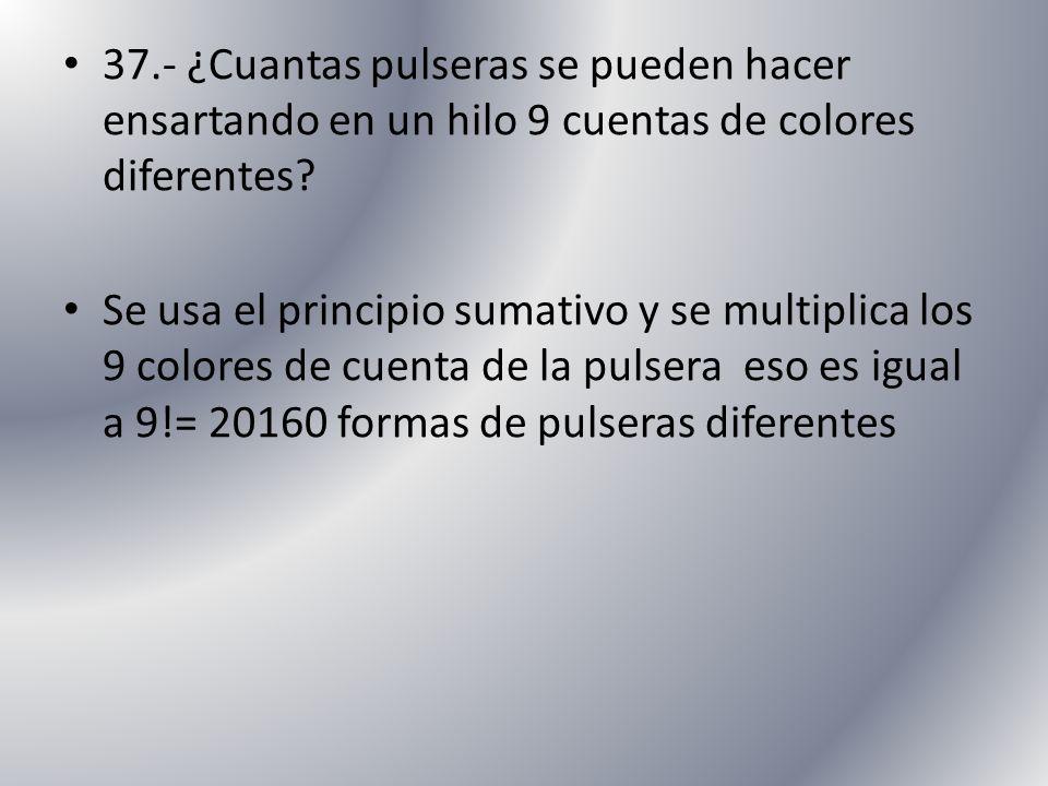 37.- ¿Cuantas pulseras se pueden hacer ensartando en un hilo 9 cuentas de colores diferentes? Se usa el principio sumativo y se multiplica los 9 color