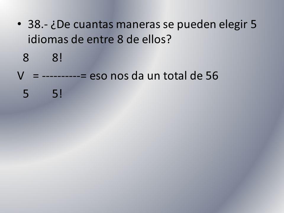 38.- ¿De cuantas maneras se pueden elegir 5 idiomas de entre 8 de ellos? 8 8! V = ----------= eso nos da un total de 56 5 5!