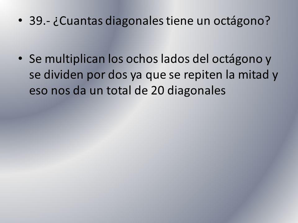 39.- ¿Cuantas diagonales tiene un octágono? Se multiplican los ochos lados del octágono y se dividen por dos ya que se repiten la mitad y eso nos da u