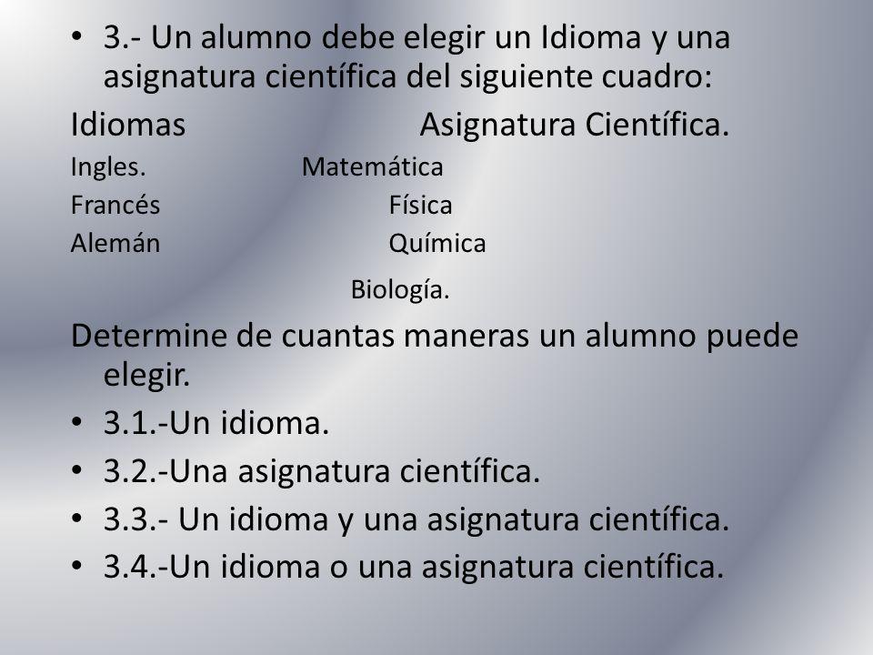 3.- Un alumno debe elegir un Idioma y una asignatura científica del siguiente cuadro: Idiomas Asignatura Científica. Ingles. Matemática Francés Física
