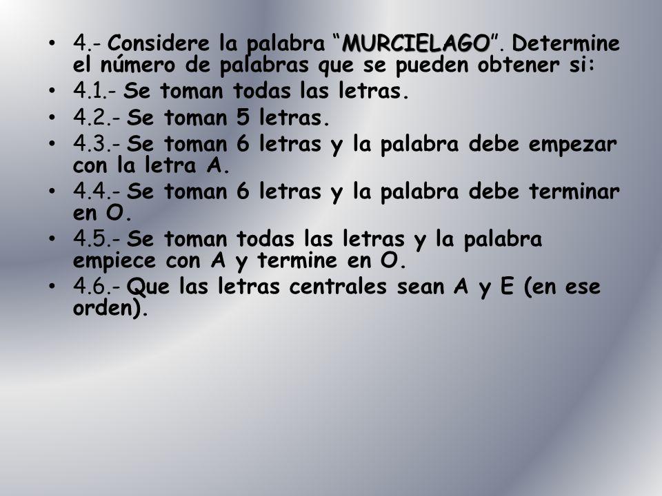MURCIELAGO 4.- Considere la palabra MURCIELAGO. Determine el número de palabras que se pueden obtener si: 4.1.- Se toman todas las letras. 4.2.- Se to