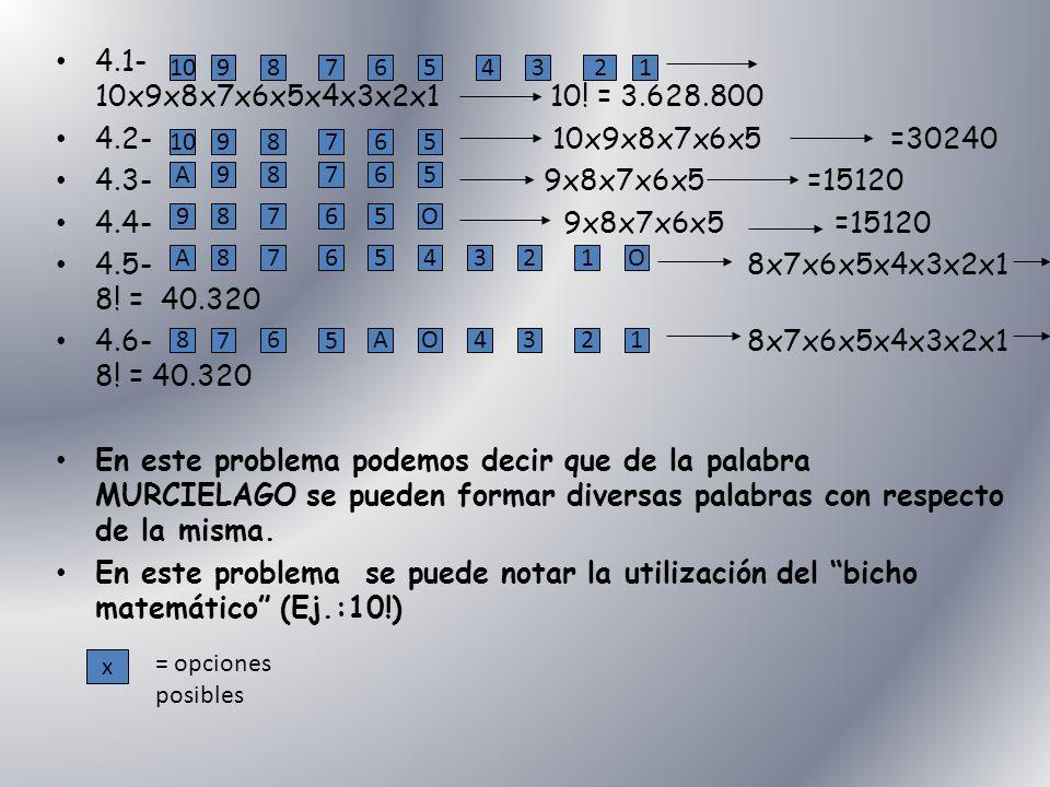 4.1- 10x9x8x7x6x5x4x3x2x1 10! = 3.628.800 4.2- 10x9x8x7x6x5 =30240 4.3- 9x8x7x6x5 =15120 4.4- 9x8x7x6x5 =15120 4.5- 8x7x6x5x4x3x2x1 8! = 40.320 4.6- 8