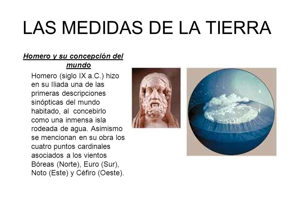 LAS MEDIDAS DE LA TIERRA Homero y su concepción del mundo Homero (siglo IX a.C.) hizo en su Iliada una de las primeras descripciones sinópticas del mu