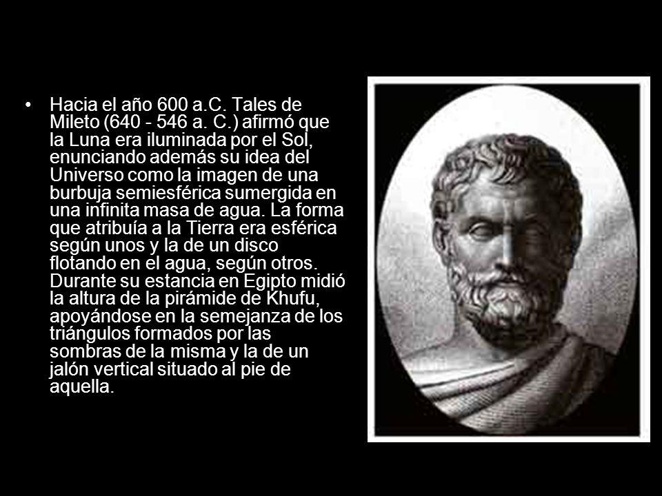 Hacia el año 600 a.C. Tales de Mileto (640 - 546 a. C.) afirmó que la Luna era iluminada por el Sol, enunciando además su idea del Universo como la im