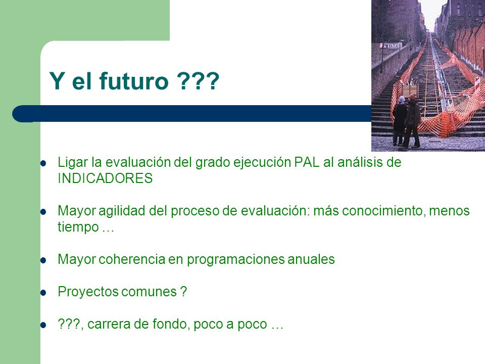 Y el futuro ??? Ligar la evaluación del grado ejecución PAL al análisis de INDICADORES Mayor agilidad del proceso de evaluación: más conocimiento, men