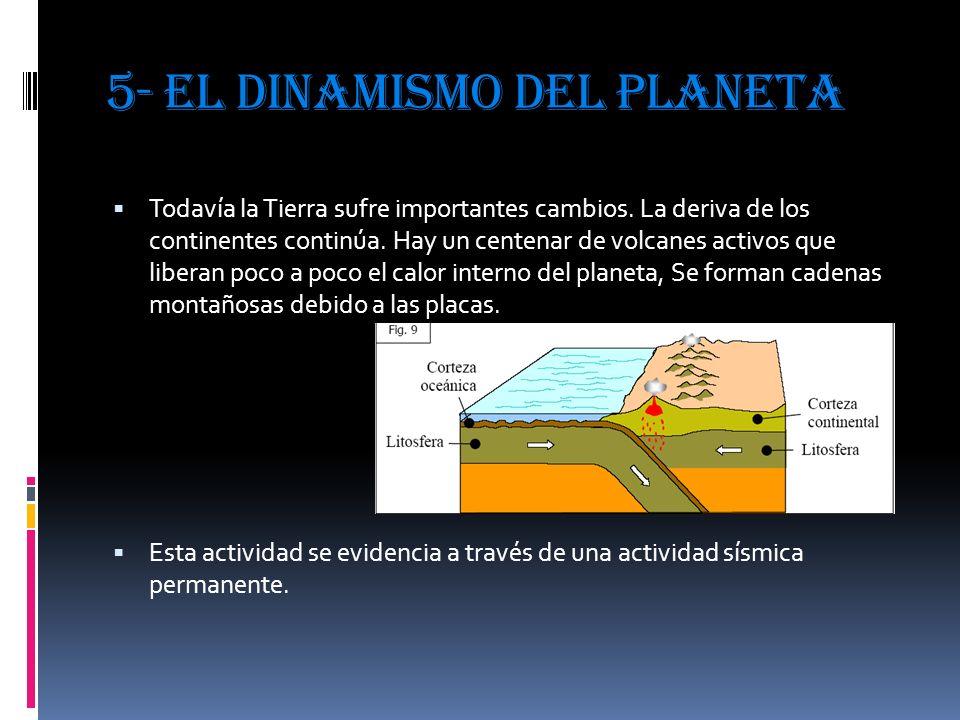 5- EL DINAMISMO DEL PLANETA Todavía la Tierra sufre importantes cambios. La deriva de los continentes continúa. Hay un centenar de volcanes activos qu