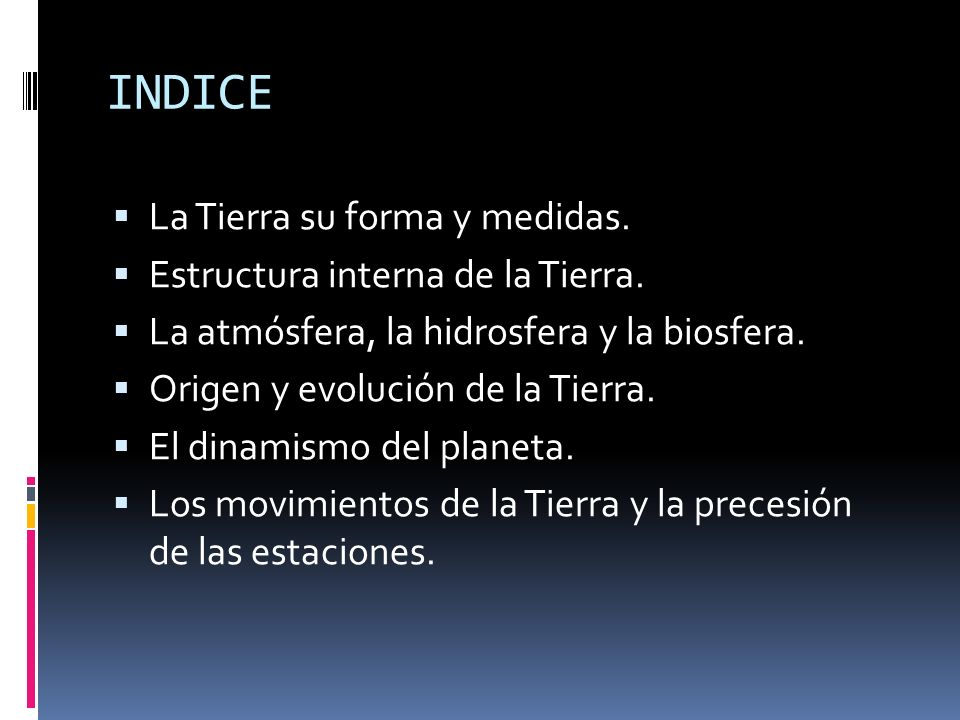 INDICE La Tierra su forma y medidas. Estructura interna de la Tierra. La atmósfera, la hidrosfera y la biosfera. Origen y evolución de la Tierra. El d
