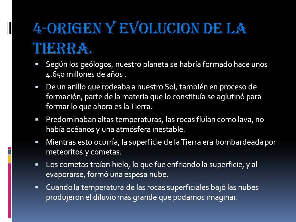 4-ORIGEN Y EVOLUCION DE LA TIERRA. Según los geólogos, nuestro planeta se habría formado hace unos 4.650 millones de años. De un anillo que rodeaba a