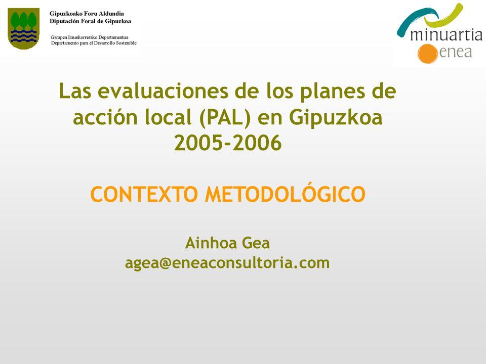 Las evaluaciones de los planes de acción local (PAL) en Gipuzkoa 2005-2006 CONTEXTO METODOLÓGICO Ainhoa Gea agea@eneaconsultoria.com
