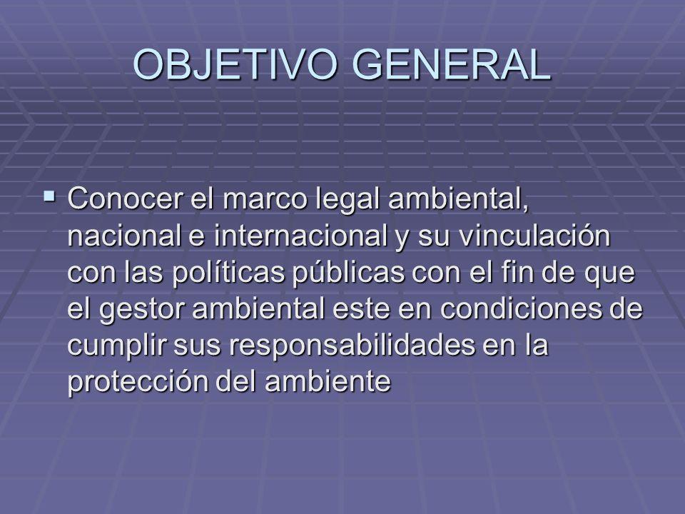 OBJETIVO GENERAL Conocer el marco legal ambiental, nacional e internacional y su vinculación con las políticas públicas con el fin de que el gestor am