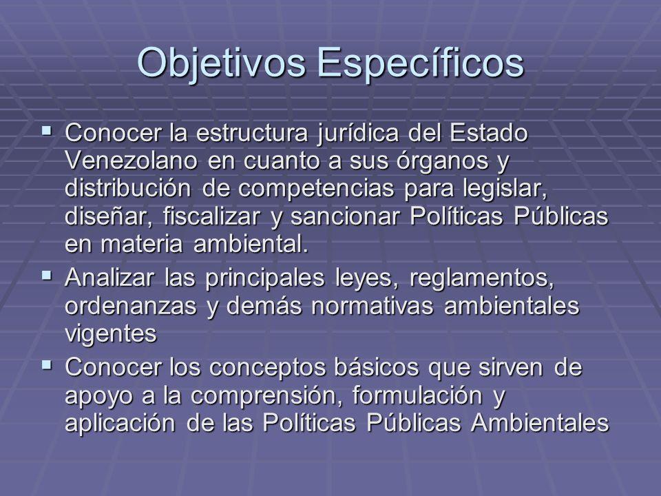 Objetivos Específicos Conocer la estructura jurídica del Estado Venezolano en cuanto a sus órganos y distribución de competencias para legislar, diseñ