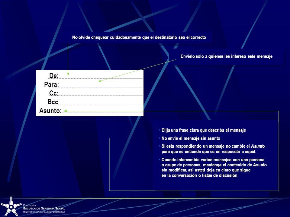 Tomado de: E u g e n i o S i c c a r d i, http://aui.es/contraelspam/articulos/Como_escribir_un_mail.pdf> No De: Para: Cc: Bcc : Asunto: Elija una frase clara que describa el mensaje No envíe el mensaje sin asunto Si esta respondiendo un mensaje no cambie el Asunto para que se entienda que es en respuesta a aquél.