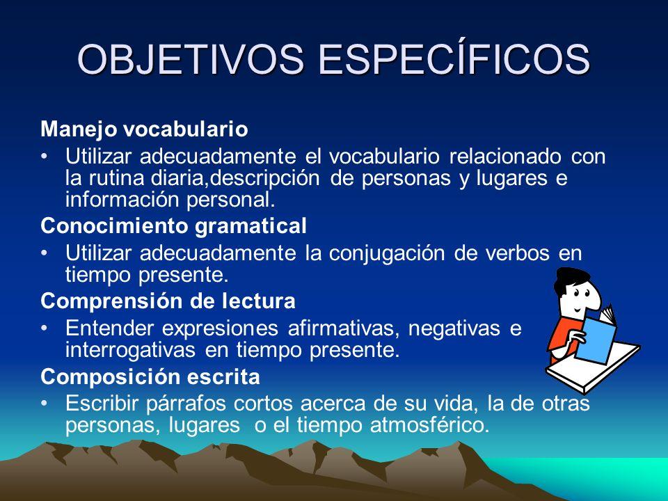OBJETIVOS GENERALES Tener conocimiento de vocabulario y gramática adecuado al nivel básico que le permita identificar, entender y responder a situaciones y contextos comunicativos que se manejan en tiempo presente.