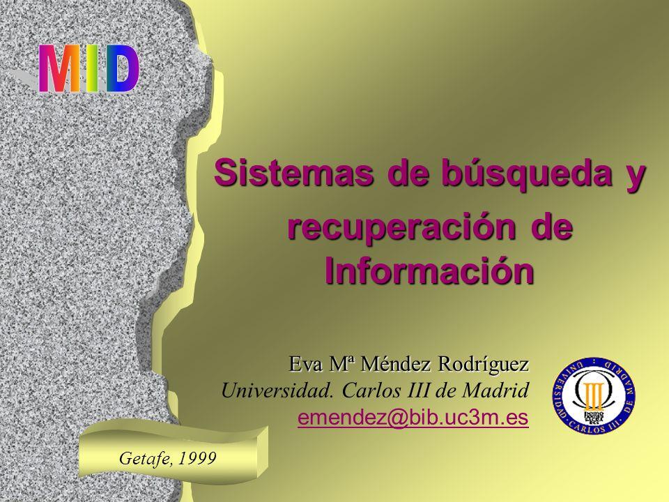 Sistemas de búsqueda y recuperación de Información Eva Mª Méndez Rodríguez Universidad. Carlos III de Madrid emendez@bib.uc3m.es Getafe, 1999