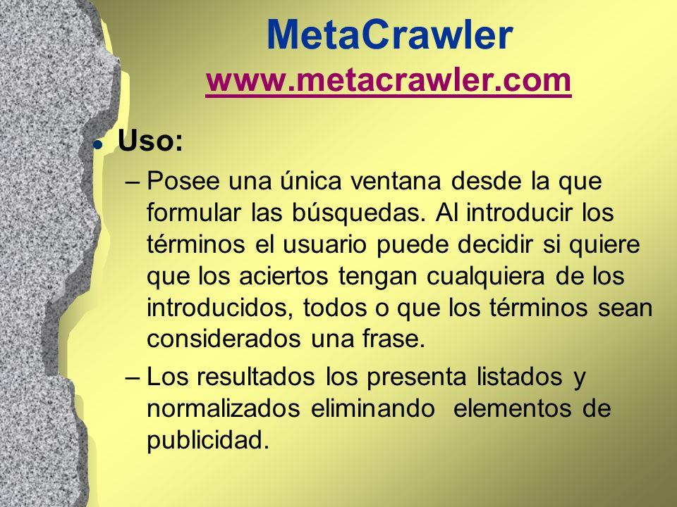 MetaCrawler www.metacrawler.com www.metacrawler.com l Uso: –Posee una única ventana desde la que formular las búsquedas. Al introducir los términos el