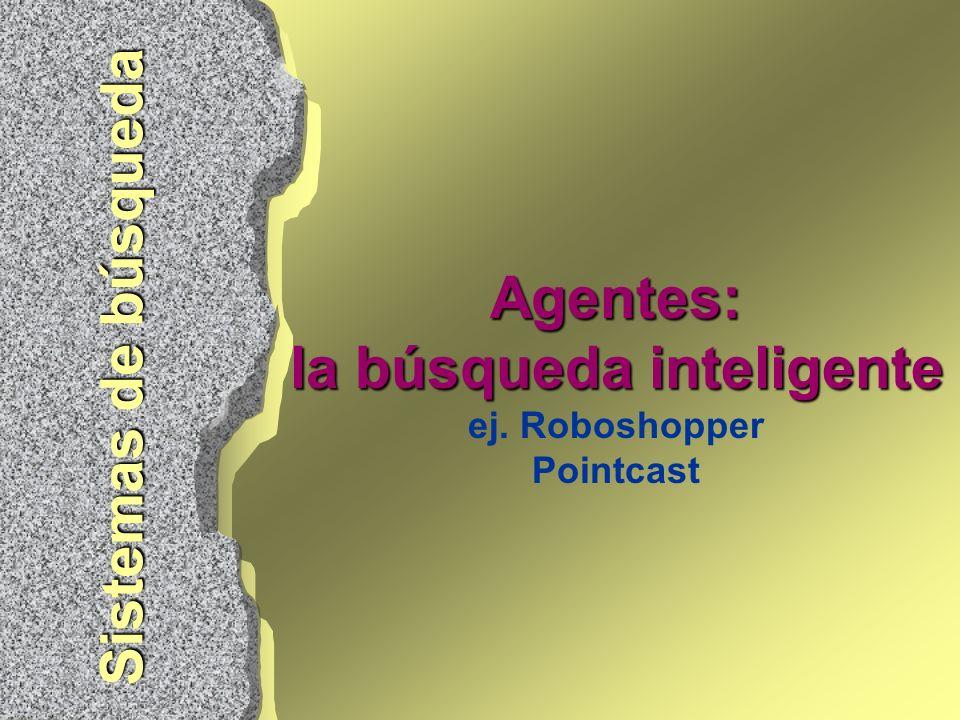 Agentes: la búsqueda inteligente Agentes: la búsqueda inteligente ej. Roboshopper Pointcast Sistemas de búsqueda