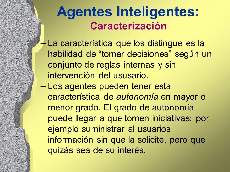 Agentes Inteligentes: Caracterización –La característica que los distingue es la habilidad de tomar decisiones según un conjunto de reglas internas y
