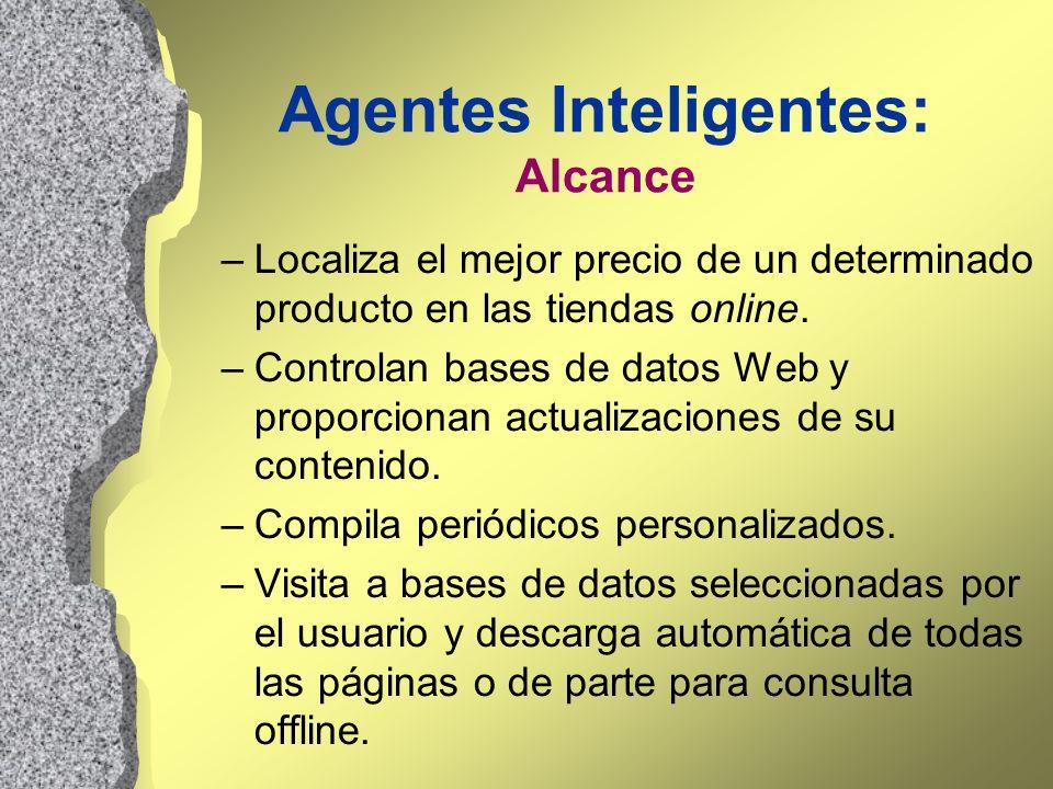 Agentes Inteligentes: Alcance –Localiza el mejor precio de un determinado producto en las tiendas online. –Controlan bases de datos Web y proporcionan