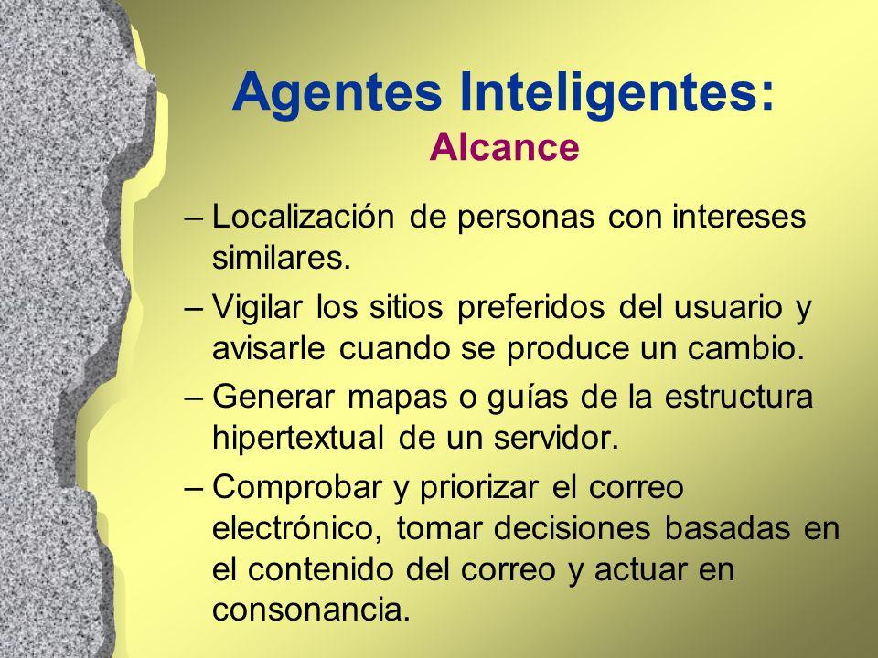 Agentes Inteligentes: Alcance –Localización de personas con intereses similares. –Vigilar los sitios preferidos del usuario y avisarle cuando se produ