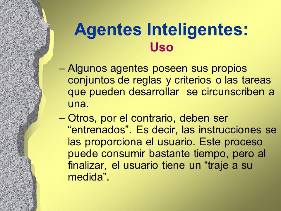 Agentes Inteligentes: Uso –Algunos agentes poseen sus propios conjuntos de reglas y criterios o las tareas que pueden desarrollar se circunscriben a u