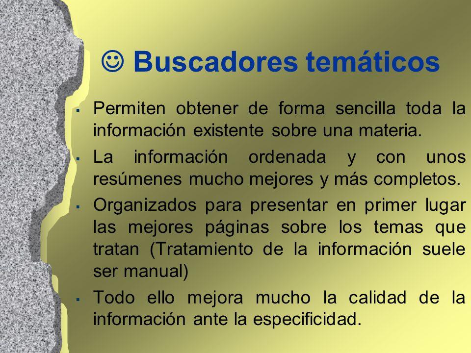 Buscadores temáticos Permiten obtener de forma sencilla toda la información existente sobre una materia. La información ordenada y con unos resúmenes