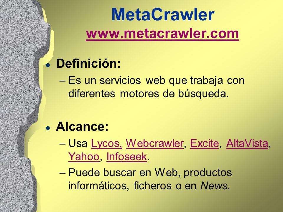 MetaCrawler www.metacrawler.com www.metacrawler.com l Definición: –Es un servicios web que trabaja con diferentes motores de búsqueda. l Alcance: –Usa
