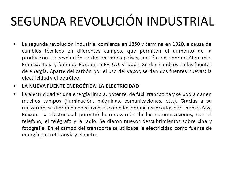 SEGUNDA REVOLUCIÓN INDUSTRIAL La segunda revolución industrial comienza en 1850 y termina en 1920, a causa de cambios técnicos en diferentes campos, q