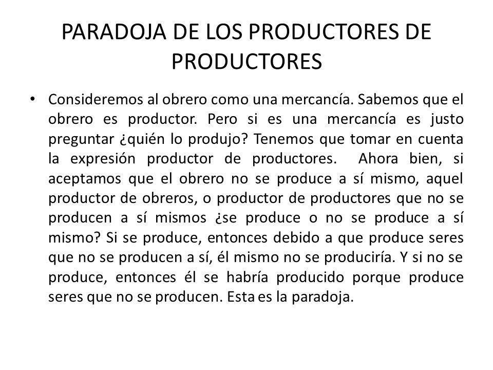 PARADOJA DE LOS PRODUCTORES DE PRODUCTORES Consideremos al obrero como una mercancía. Sabemos que el obrero es productor. Pero si es una mercancía es