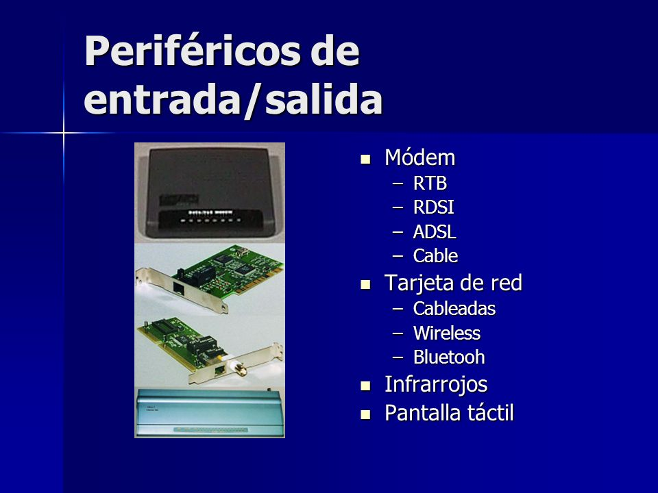 Periféricos de entrada/salida Módem Módem –RTB –RDSI –ADSL –Cable Tarjeta de red Tarjeta de red –Cableadas –Wireless –Bluetooh Infrarrojos Infrarrojos