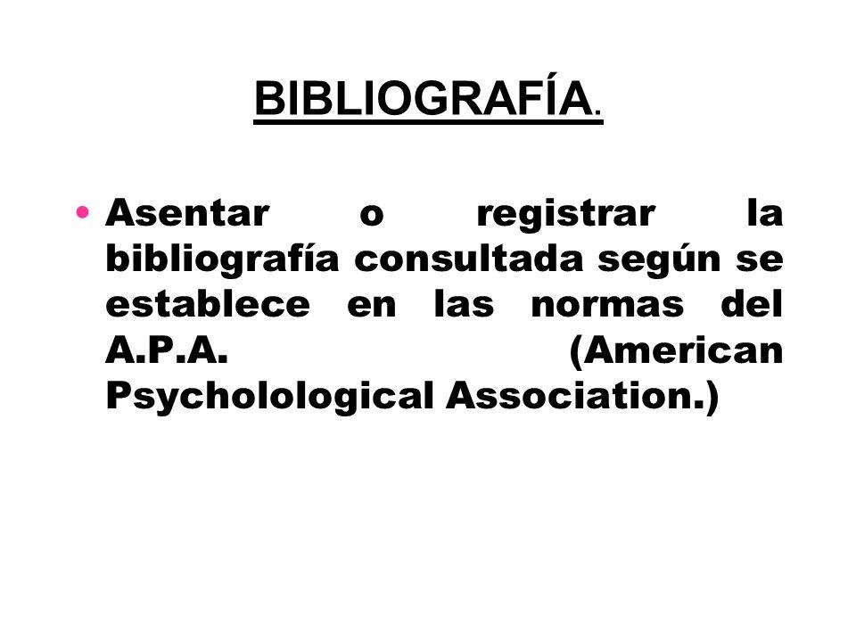 BIBLIOGRAFÍA. Asentar o registrar la bibliografía consultada según se establece en las normas del A.P.A. (American Psycholological Association.)