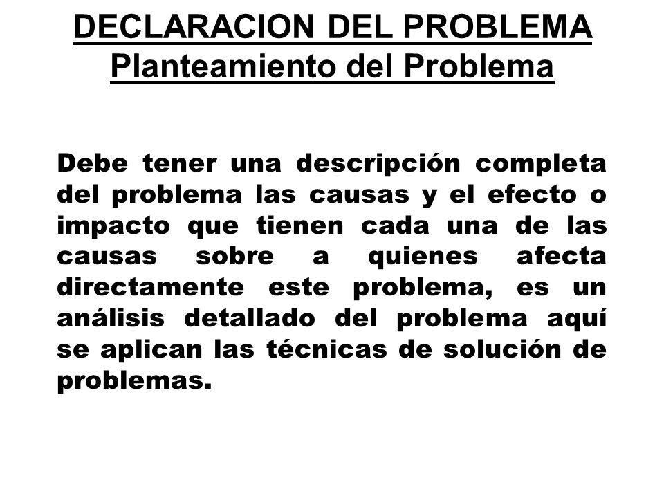 DECLARACION DEL PROBLEMA Planteamiento del Problema Debe tener una descripción completa del problema las causas y el efecto o impacto que tienen cada