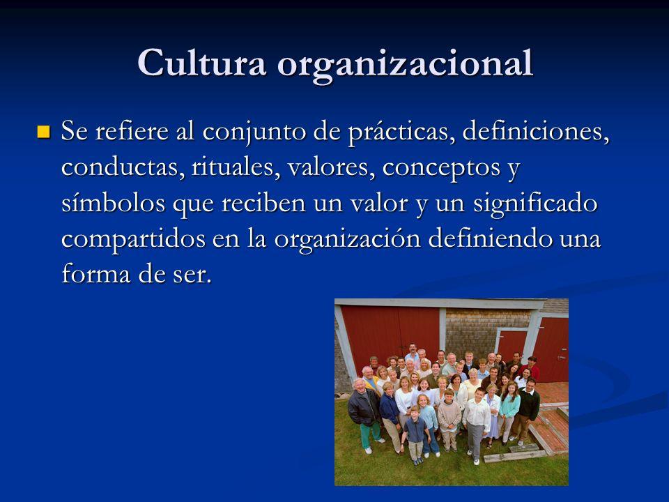 Cultura organizacional Se refiere al conjunto de prácticas, definiciones, conductas, rituales, valores, conceptos y símbolos que reciben un valor y un