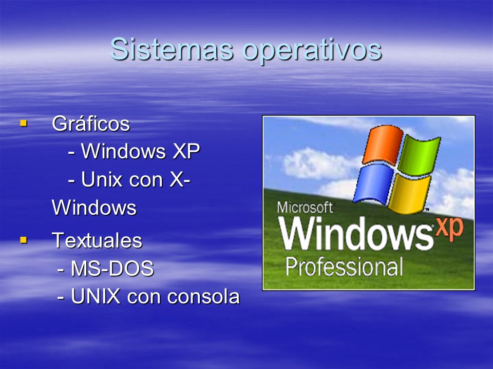 Sistemas operativos Gráficos - Windows XP - Unix con X- Windows Gráficos - Windows XP - Unix con X- Windows Textuales - MS-DOS - UNIX con consola Text