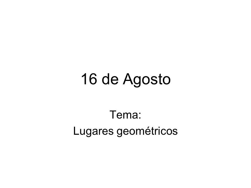 16 de Agosto Tema: Lugares geométricos
