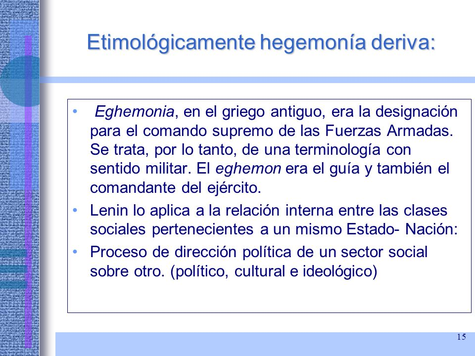 15 Etimológicamente hegemonía deriva: Eghemonia, en el griego antiguo, era la designación para el comando supremo de las Fuerzas Armadas. Se trata, po