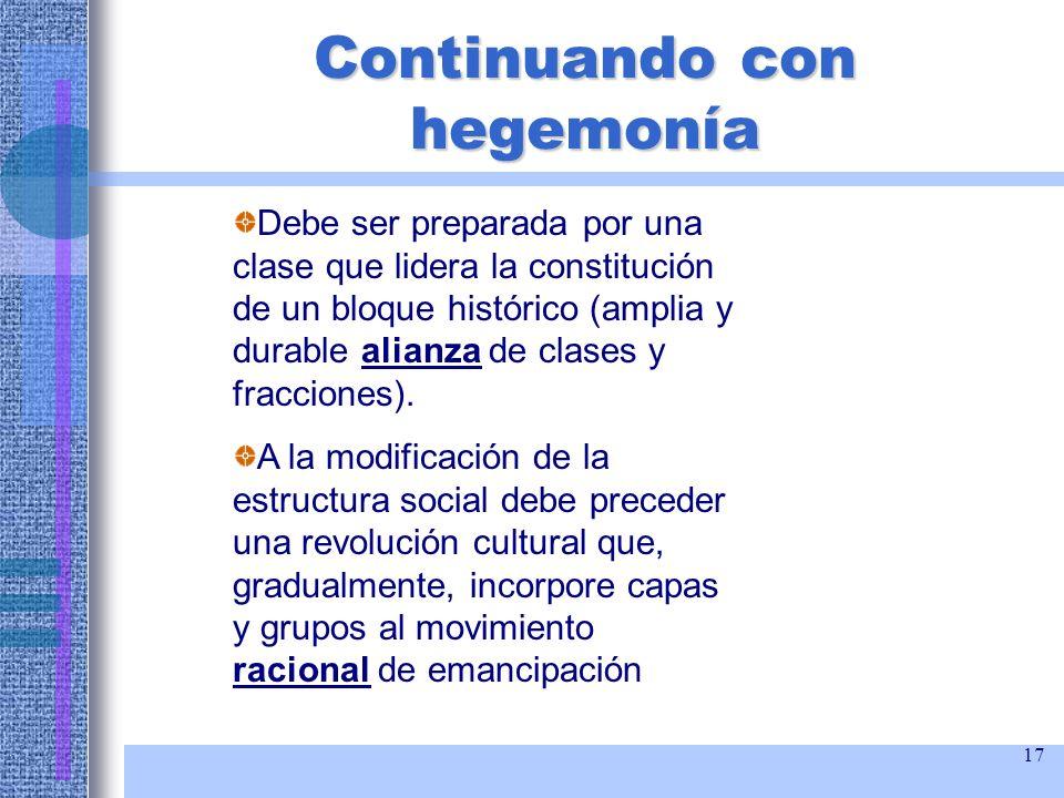 17 Continuando con hegemonía Debe ser preparada por una clase que lidera la constitución de un bloque histórico (amplia y durable alianza de clases y