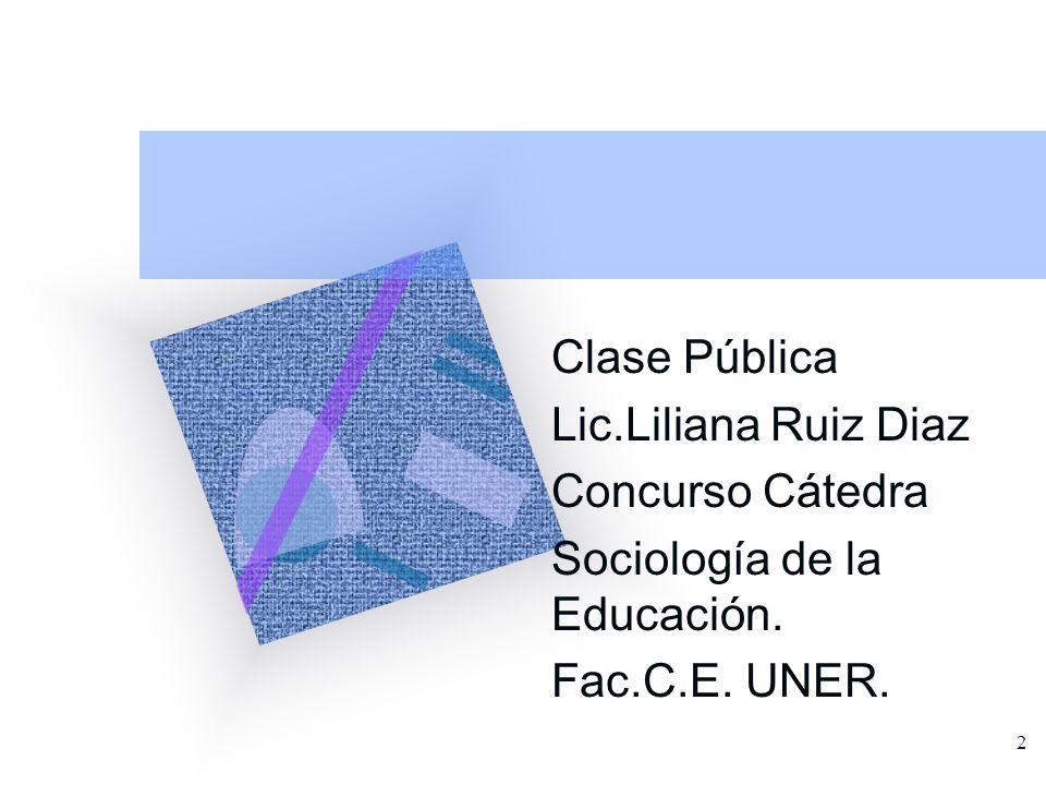 2 Clase Pública Lic.Liliana Ruiz Diaz Concurso Cátedra Sociología de la Educación. Fac.C.E. UNER.