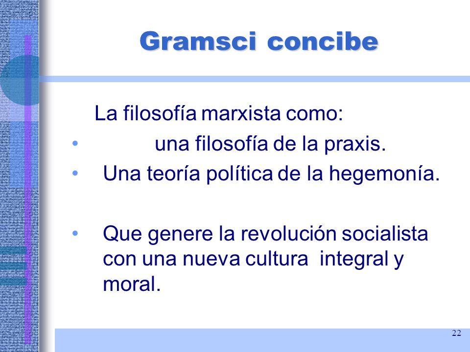 22 Gramsci concibe La filosofía marxista como: una filosofía de la praxis. Una teoría política de la hegemonía. Que genere la revolución socialista co