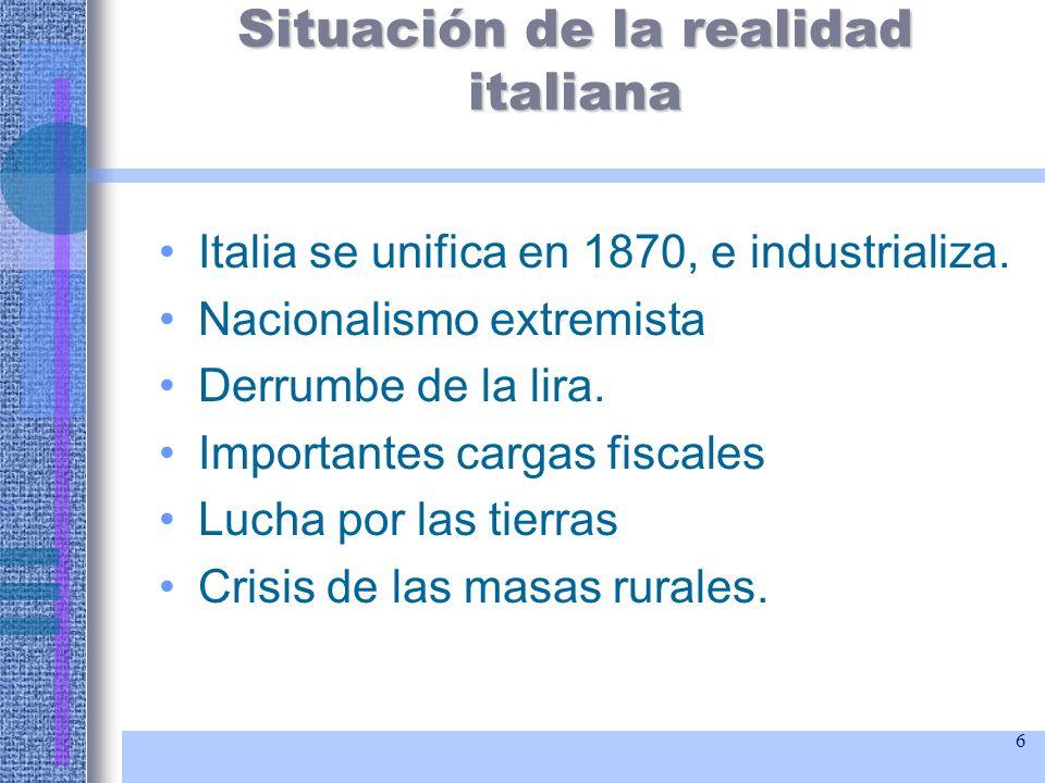 6 Situación de la realidad italiana Italia se unifica en 1870, e industrializa. Nacionalismo extremista Derrumbe de la lira. Importantes cargas fiscal