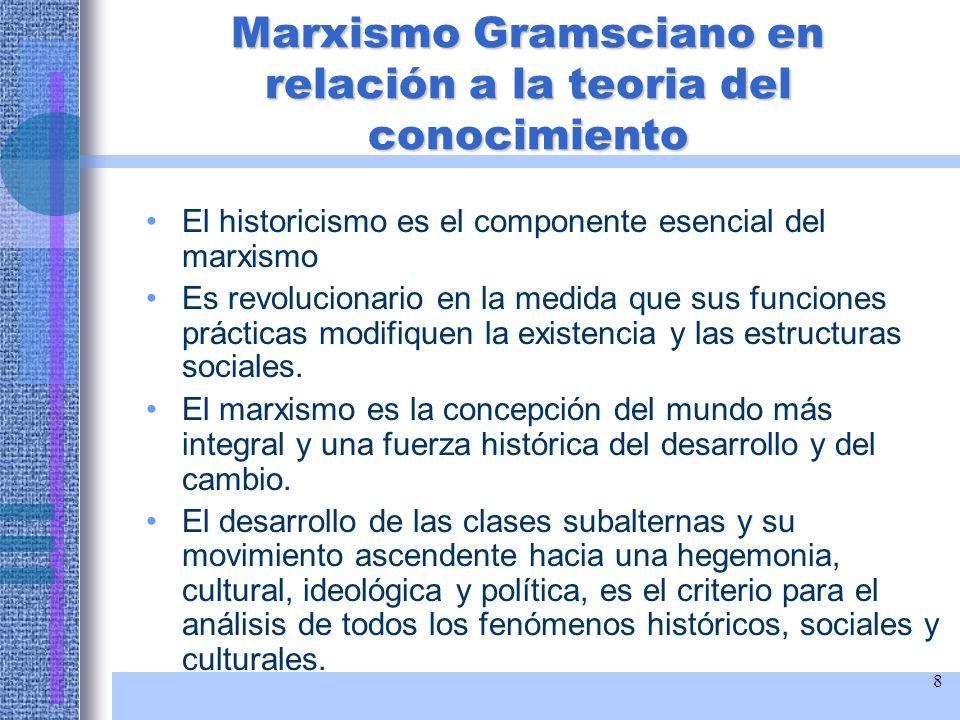8 Marxismo Gramsciano en relación a la teoria del conocimiento El historicismo es el componente esencial del marxismo Es revolucionario en la medida q