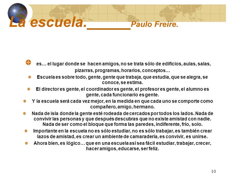 10 La escuela. Paulo Freire. es… el lugar donde se hacen amigos, no se trata sólo de edificios, aulas, salas, pizarras, programas, horarios, conceptos