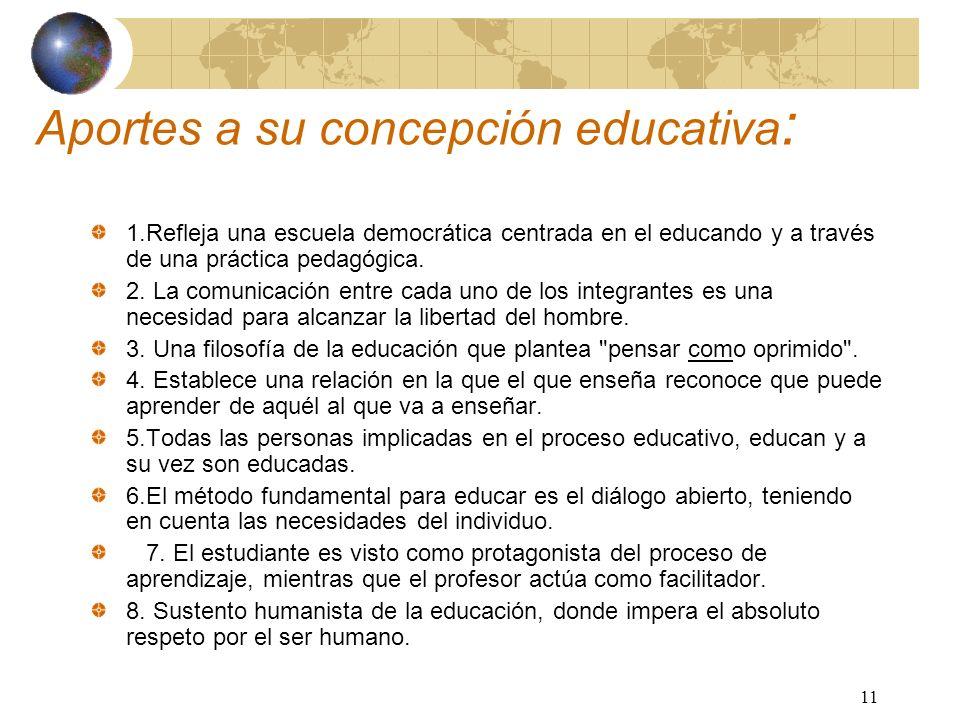 11 Aportes a su concepción educativa : 1.Refleja una escuela democrática centrada en el educando y a través de una práctica pedagógica. 2. La comunica