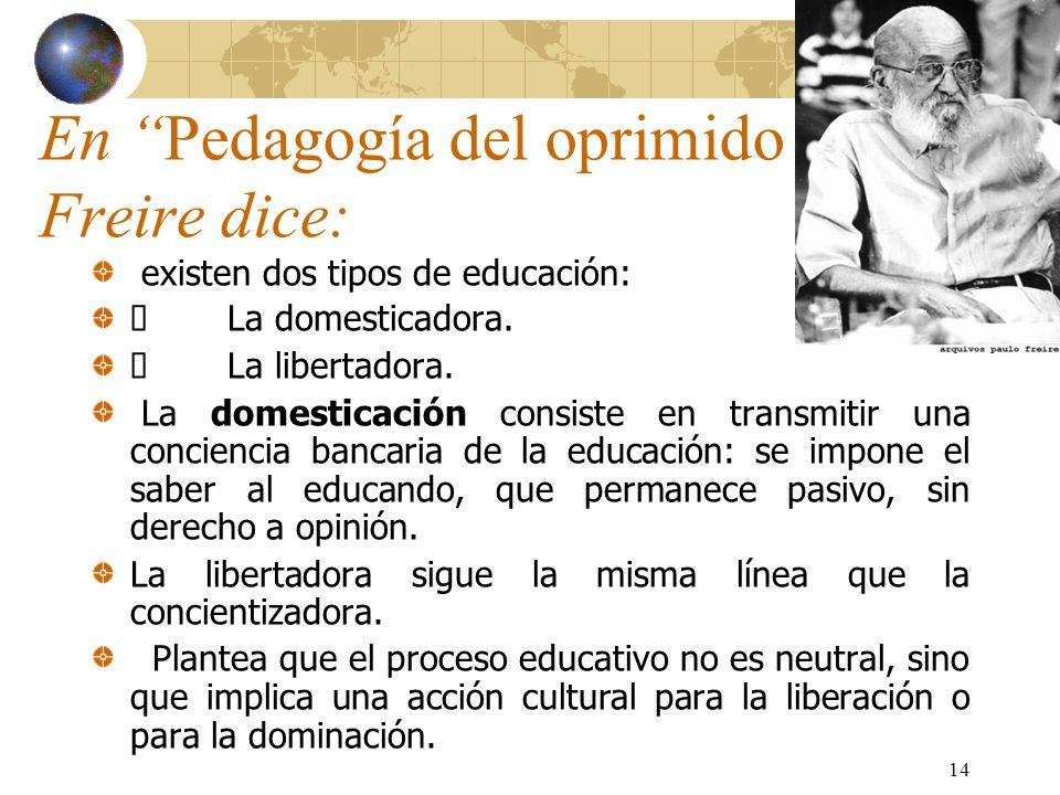 14 En Pedagogía del oprimido Freire dice: existen dos tipos de educación: La domesticadora. La libertadora. La domesticación consiste en transmitir un