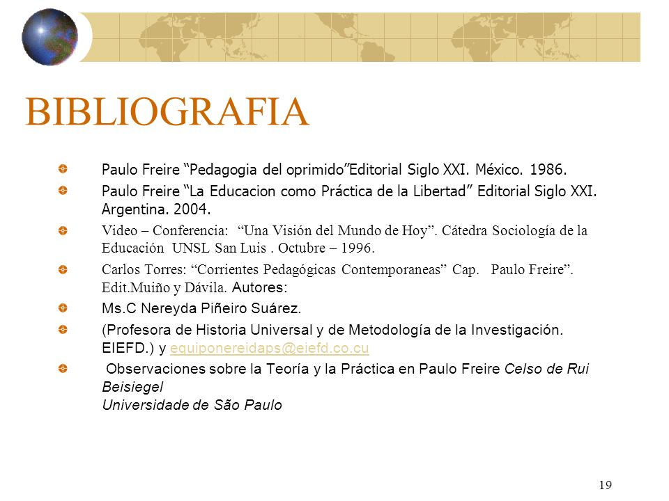 19 BIBLIOGRAFIA Paulo Freire Pedagogia del oprimidoEditorial Siglo XXI. México. 1986. Paulo Freire La Educacion como Práctica de la Libertad Editorial