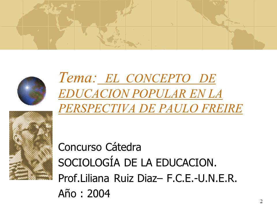 2 Tema: EL CONCEPTO DE EDUCACION POPULAR EN LA PERSPECTIVA DE PAULO FREIRE Concurso Cátedra SOCIOLOGÍA DE LA EDUCACION. Prof.Liliana Ruiz Diaz– F.C.E.