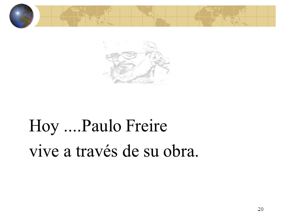 20 Hoy....Paulo Freire vive a través de su obra.