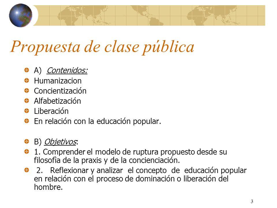 3 Propuesta de clase pública A) Contenidos: Humanizacion Concientización Alfabetización Liberación En relación con la educación popular. B) Objetivos: